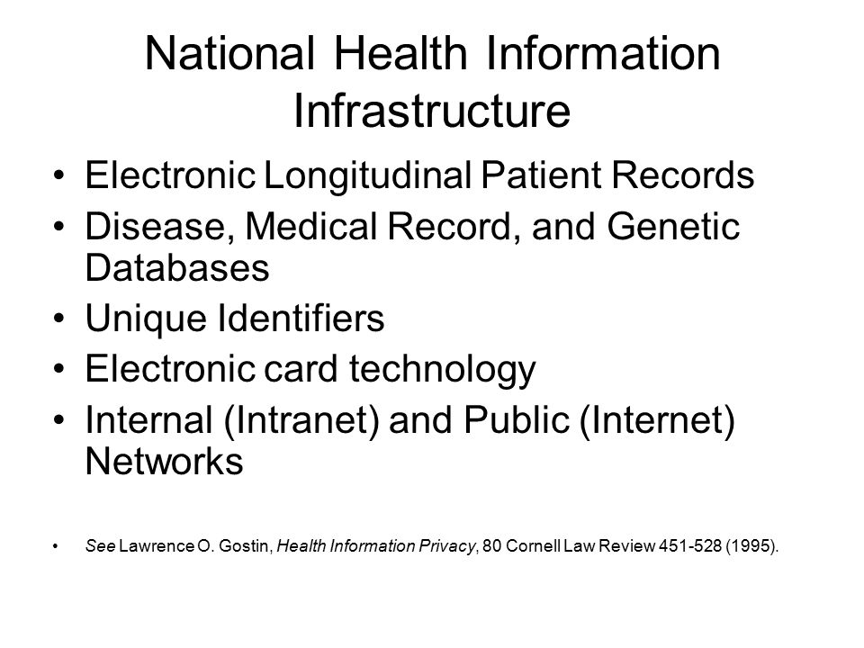 National Health Information Infrastructure Electronic Longitudinal Patient Records Disease, Medical Record, and Genetic Databases Unique Identifiers Electronic card technology Internal (Intranet) and Public (Internet) Networks See Lawrence O.