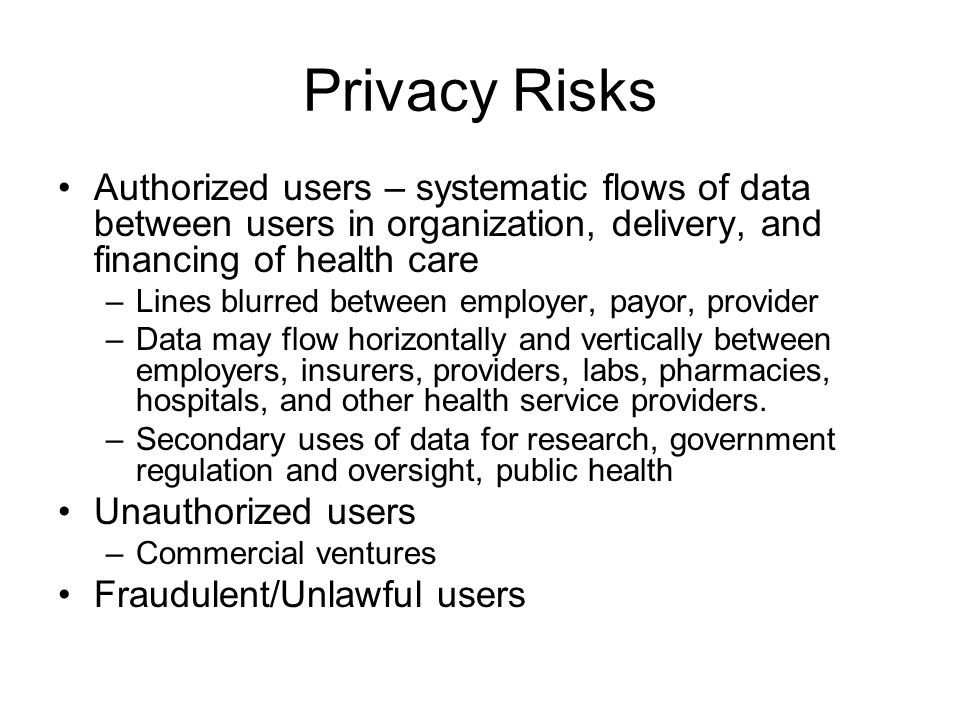 Privacy Risks Authorized users – systematic flows of data between users in organization, delivery, and financing of health care –Lines blurred between employer, payor, provider –Data may flow horizontally and vertically between employers, insurers, providers, labs, pharmacies, hospitals, and other health service providers.