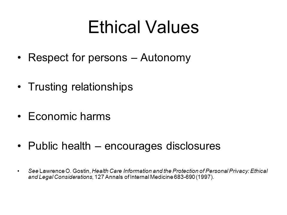 Ethical Values Respect for persons – Autonomy Trusting relationships Economic harms Public health – encourages disclosures See Lawrence O.