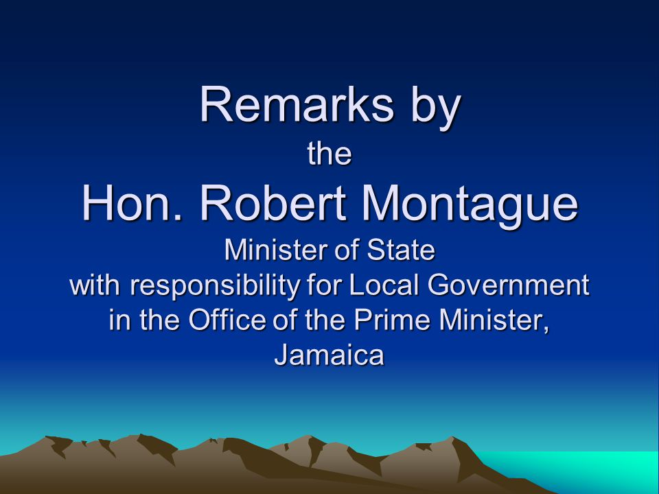 Remarks by the Hon. Robert Montague Minister of State with responsibility for Local Government in the Office of the Prime Minister, Jamaica