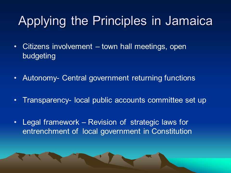 Applying the Principles in Jamaica Citizens involvement – town hall meetings, open budgeting Autonomy- Central government returning functions Transparency- local public accounts committee set up Legal framework – Revision of strategic laws for entrenchment of local government in Constitution