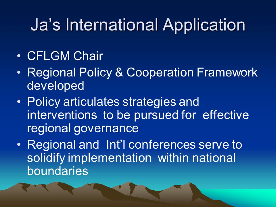 Ja's International Application CFLGM Chair Regional Policy & Cooperation Framework developed Policy articulates strategies and interventions to be pursued for effective regional governance Regional and Int'l conferences serve to solidify implementation within national boundaries