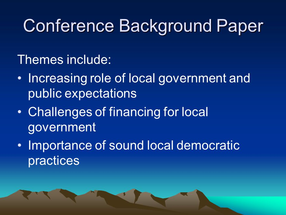 Conference Background Paper Themes include: Increasing role of local government and public expectations Challenges of financing for local government Importance of sound local democratic practices