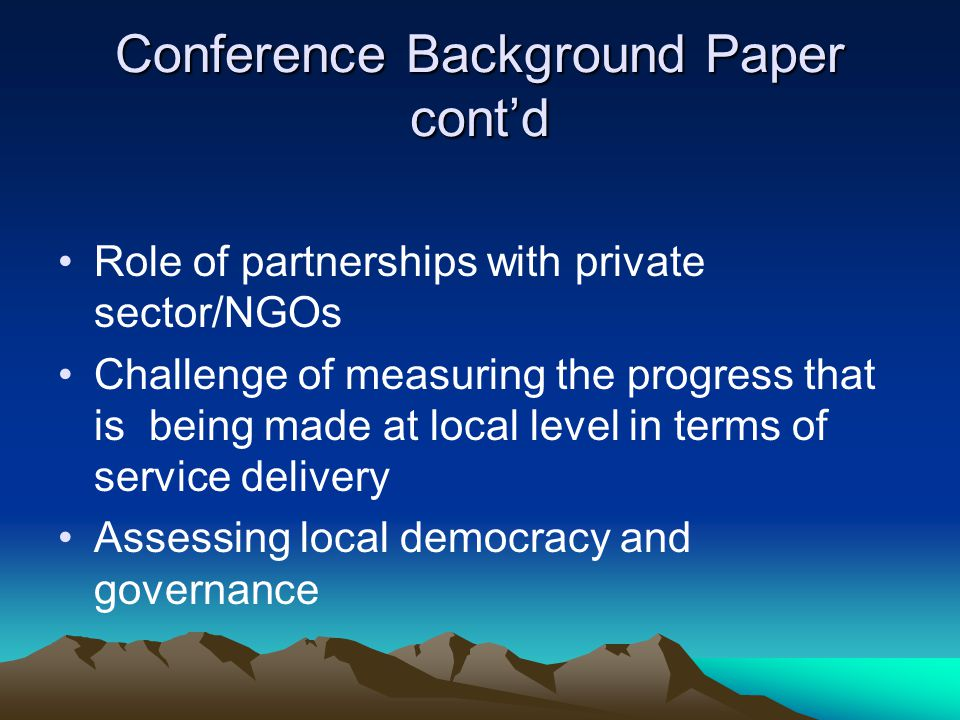 Conference Background Paper cont'd Role of partnerships with private sector/NGOs Challenge of measuring the progress that is being made at local level in terms of service delivery Assessing local democracy and governance