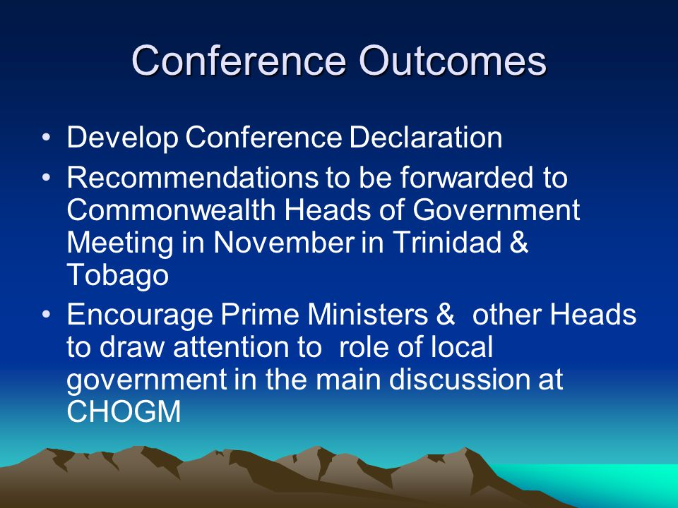 Conference Outcomes Develop Conference Declaration Recommendations to be forwarded to Commonwealth Heads of Government Meeting in November in Trinidad & Tobago Encourage Prime Ministers & other Heads to draw attention to role of local government in the main discussion at CHOGM
