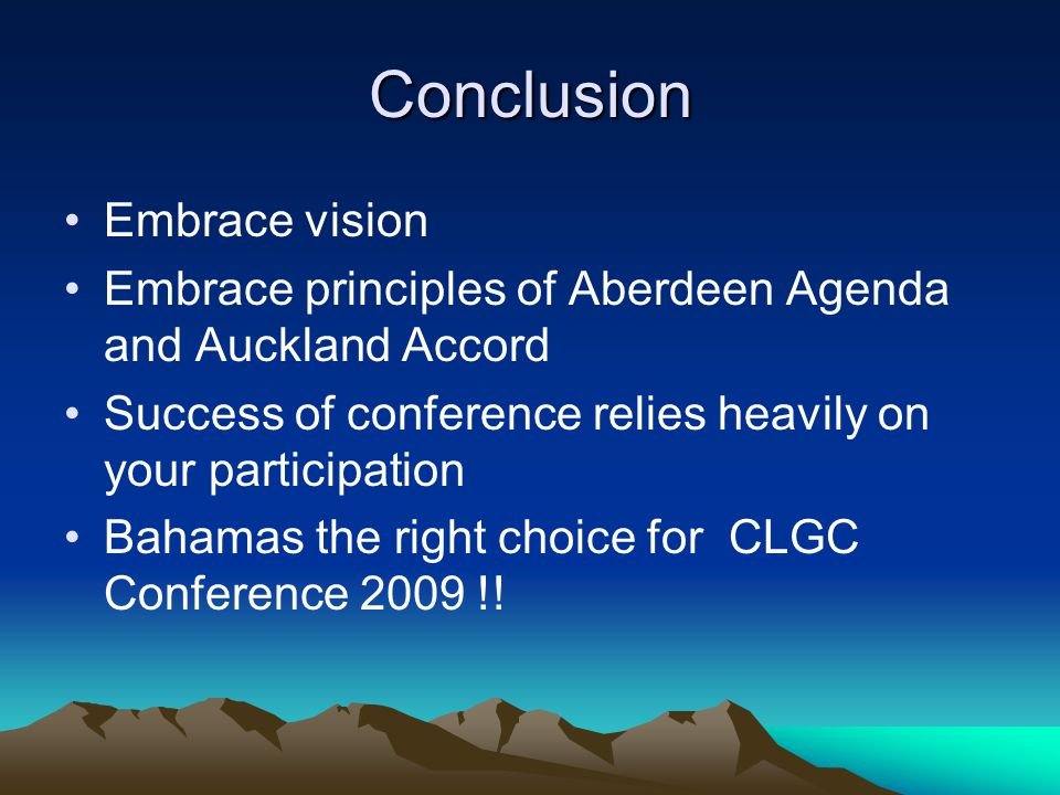 Conclusion Embrace vision Embrace principles of Aberdeen Agenda and Auckland Accord Success of conference relies heavily on your participation Bahamas the right choice for CLGC Conference 2009 !!