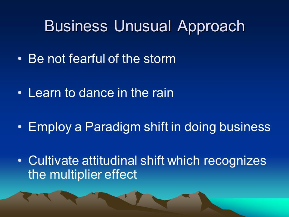 Business Unusual Approach Be not fearful of the storm Learn to dance in the rain Employ a Paradigm shift in doing business Cultivate attitudinal shift which recognizes the multiplier effect