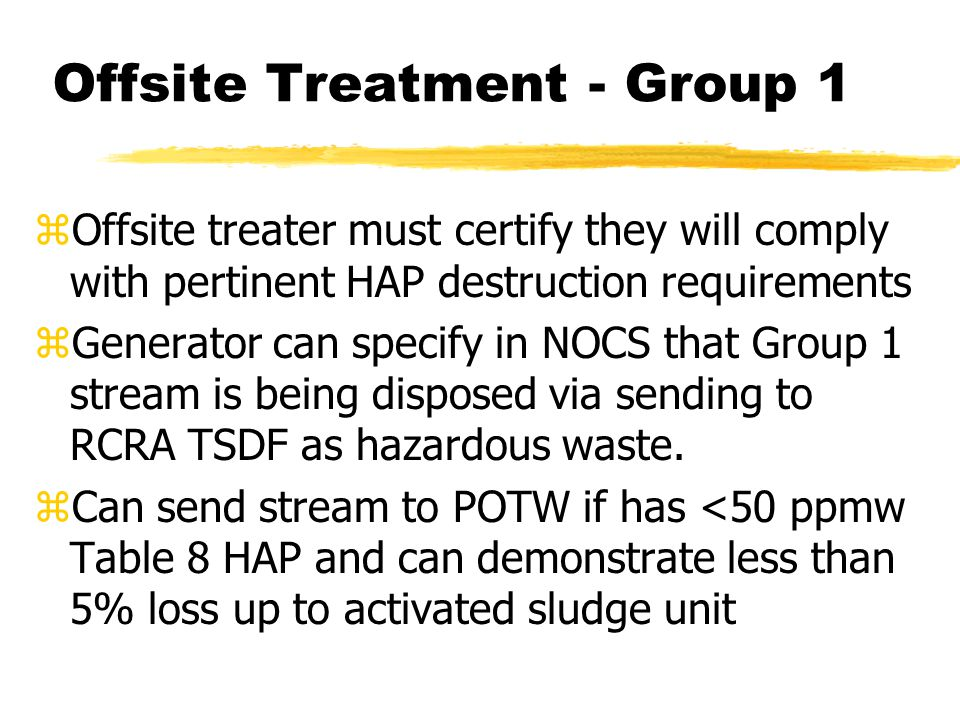 Offsite Treatment - Group 1 zOffsite treater must certify they will comply with pertinent HAP destruction requirements zGenerator can specify in NOCS