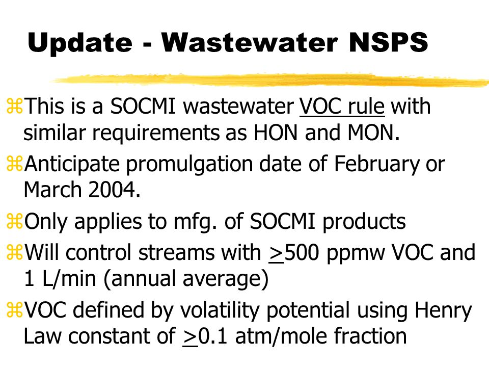 Update - Wastewater NSPS zThis is a SOCMI wastewater VOC rule with similar requirements as HON and MON. zAnticipate promulgation date of February or M