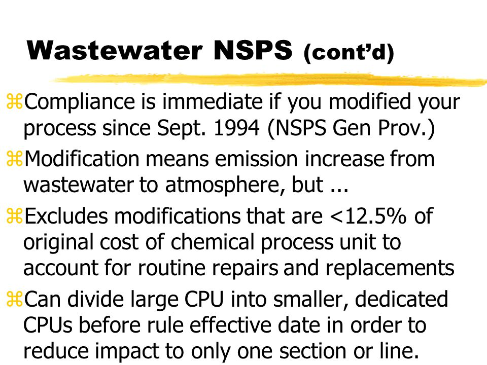 Wastewater NSPS (cont'd) zCompliance is immediate if you modified your process since Sept. 1994 (NSPS Gen Prov.) zModification means emission increase