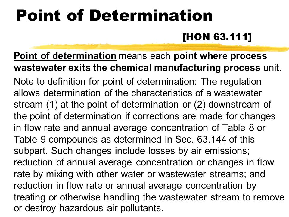 Point of Determination [HON 63.111] zPoint of determination means each point where process wastewater exits the chemical manufacturing process unit. z