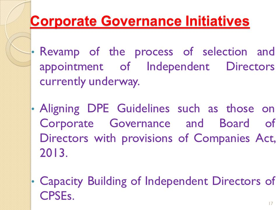 Corporate Governance Initiatives Revamp of the process of selection and appointment of Independent Directors currently underway. Aligning DPE Guidelin