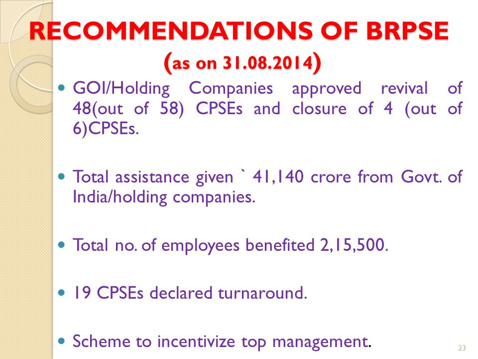 RECOMMENDATIONS OF BRPSE ( as on 31.08.2014 ) GOI/Holding Companies approved revival of 48(out of 58) CPSEs and closure of 4 (out of 6)CPSEs. Total as
