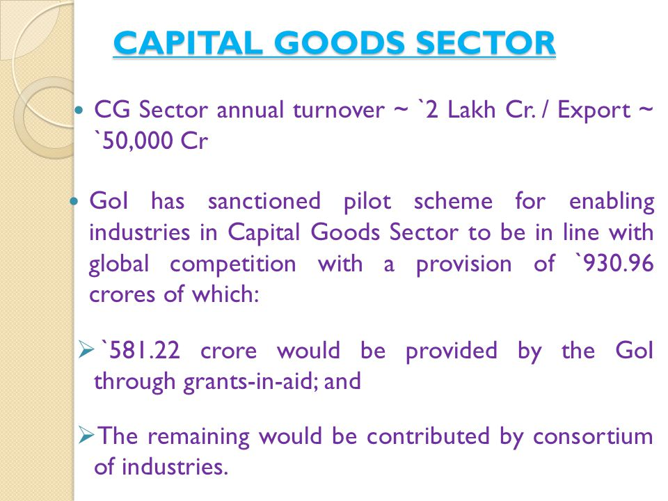 Features of `930.96 crore Capital Goods Sector Scheme - Five Centres of Excellence for technology development at IITs (Delhi, Mumbai, Chennai & Kharagpur ) and CMTI, Bengaluru ( ` 312.5 cr) One Integrated Industrial Infrastructure Facilities park for Machine Tool, near Bengaluru ( ` 400 cr) Two Common Engineering Facilities Centres (one of them at Surat Gujarat) ( ` 61.20 cr) Testing and Certification Centre for Construction equipment and earthmoving machinery ( ` 100 cr) Technology Acquisition Programme ( ` 50 cr) 4