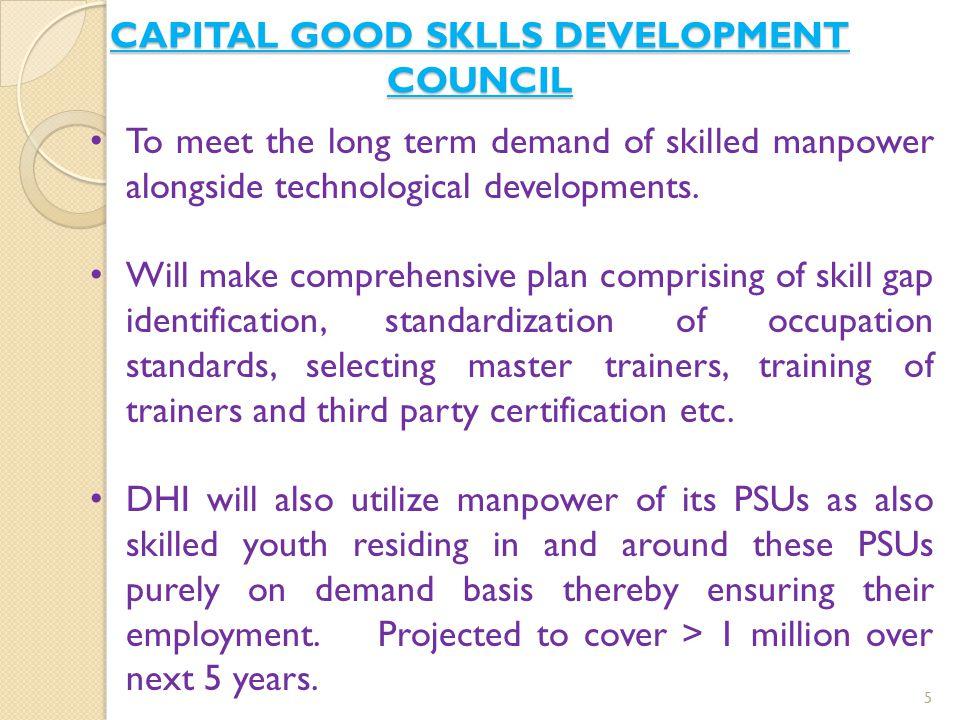 CAPITAL GOOD SKLLS DEVELOPMENT COUNCIL 5 To meet the long term demand of skilled manpower alongside technological developments. Will make comprehensiv