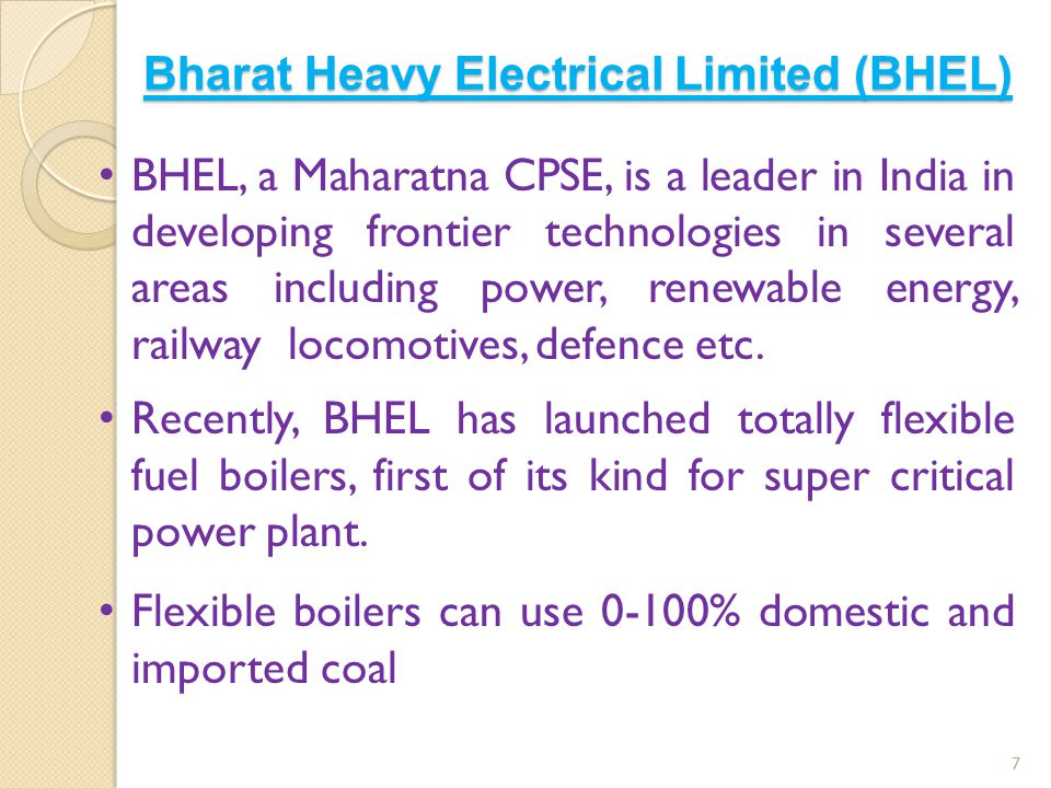 Bharat Heavy Electrical Limited (BHEL) 7 BHEL, a Maharatna CPSE, is a leader in India in developing frontier technologies in several areas including p