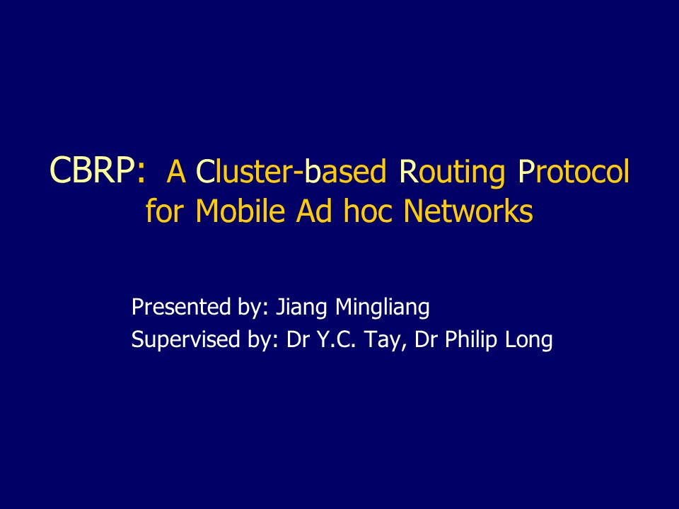 CBRP: A Cluster-based Routing Protocol for Mobile Ad hoc Networks Presented by: Jiang Mingliang Supervised by: Dr Y.C.