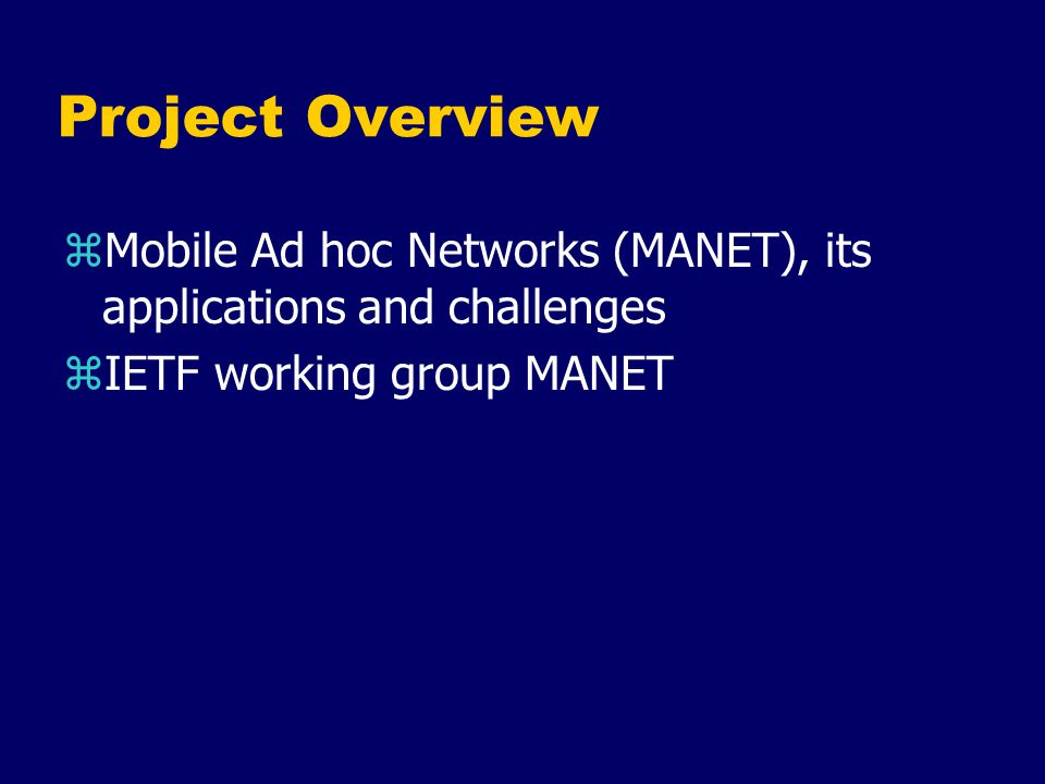 Project Overview zMobile Ad hoc Networks (MANET), its applications and challenges zIETF working group MANET