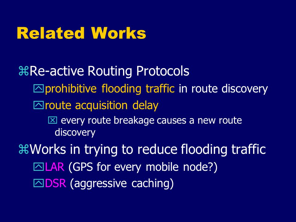 Related Works zRe-active Routing Protocols yprohibitive flooding traffic in route discovery yroute acquisition delay x every route breakage causes a new route discovery zWorks in trying to reduce flooding traffic yLAR (GPS for every mobile node ) yDSR (aggressive caching)