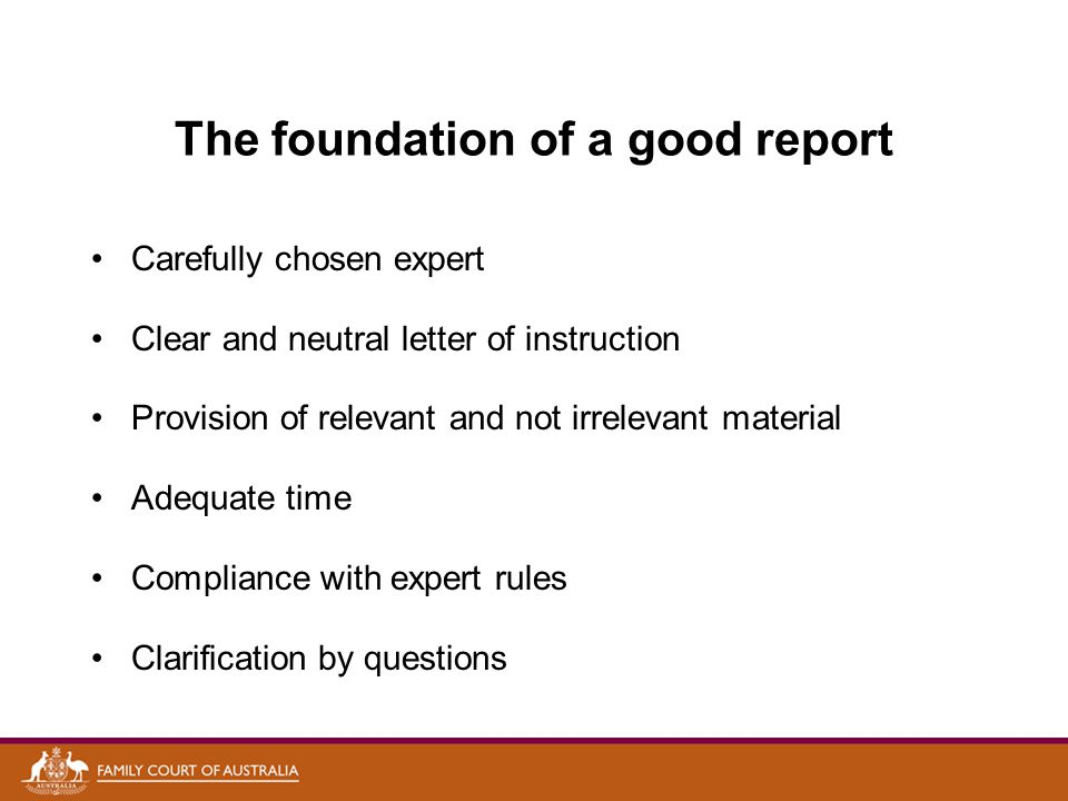 The foundation of a good report Carefully chosen expert Clear and neutral letter of instruction Provision of relevant and not irrelevant material Adequate time Compliance with expert rules Clarification by questions