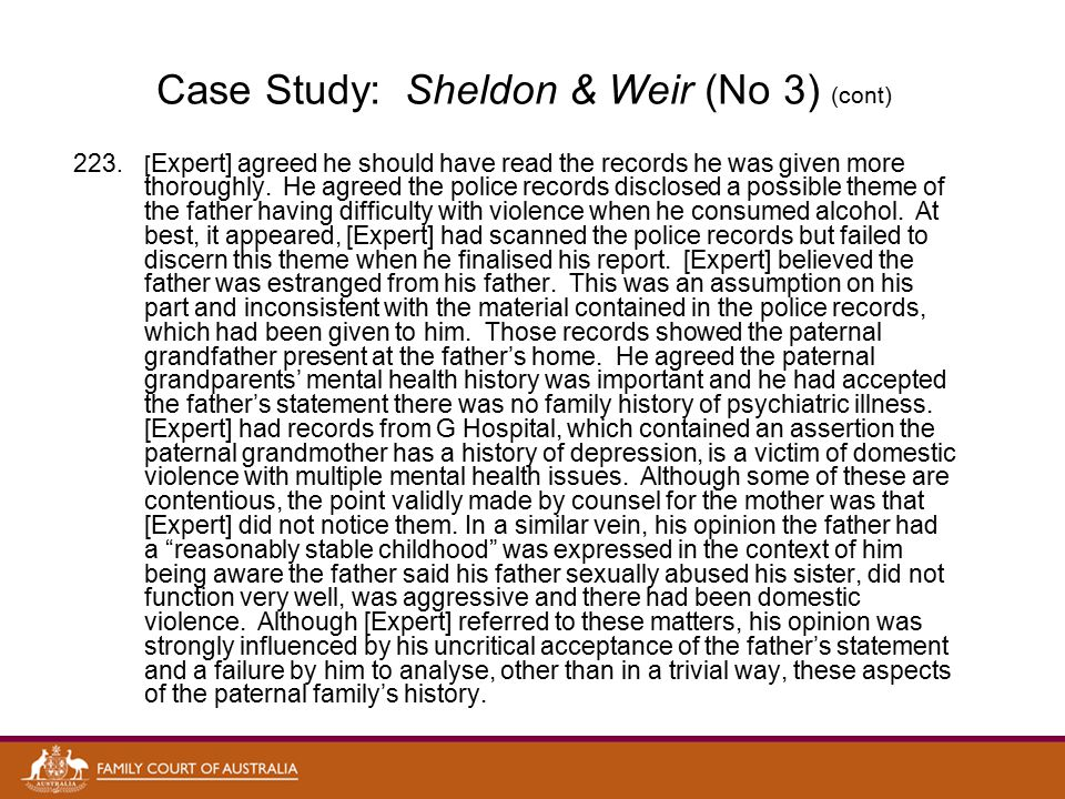 Case Study: Sheldon & Weir (No 3) (cont) 224.For reasons, which were unclear, [Expert], who did not confer with the mother's brother, accepted the father's version about the physical altercation between them on 20 December 2009.