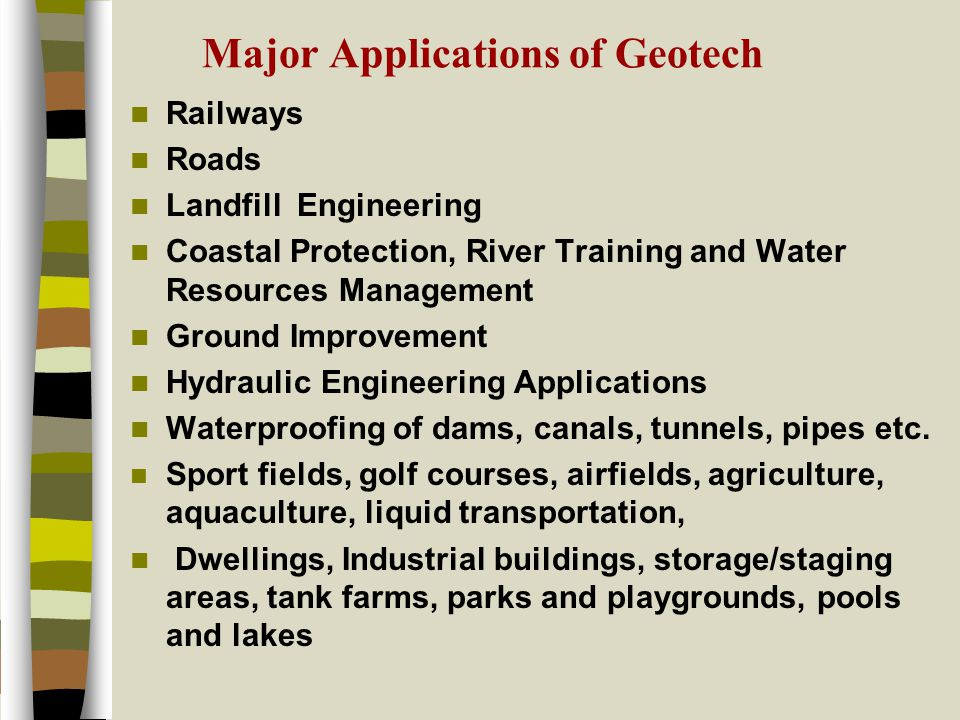 Major Applications of Geotech Railways Roads Landfill Engineering Coastal Protection, River Training and Water Resources Management Ground Improvement Hydraulic Engineering Applications Waterproofing of dams, canals, tunnels, pipes etc.