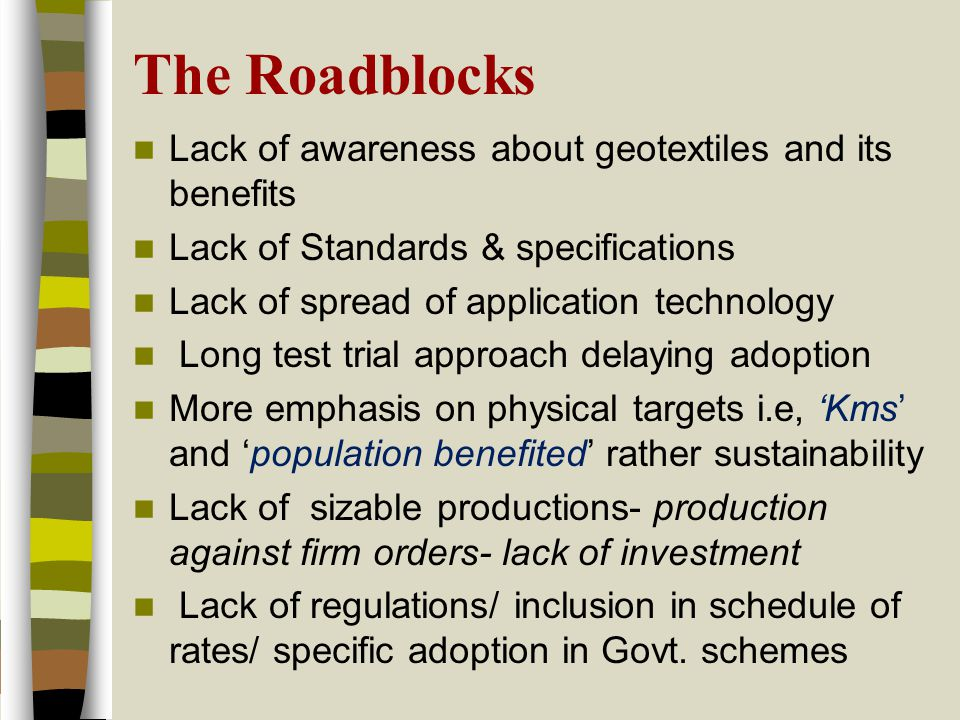 The Roadblocks Lack of awareness about geotextiles and its benefits Lack of Standards & specifications Lack of spread of application technology Long test trial approach delaying adoption More emphasis on physical targets i.e, 'Kms' and 'population benefited' rather sustainability Lack of sizable productions- production against firm orders- lack of investment Lack of regulations/ inclusion in schedule of rates/ specific adoption in Govt.