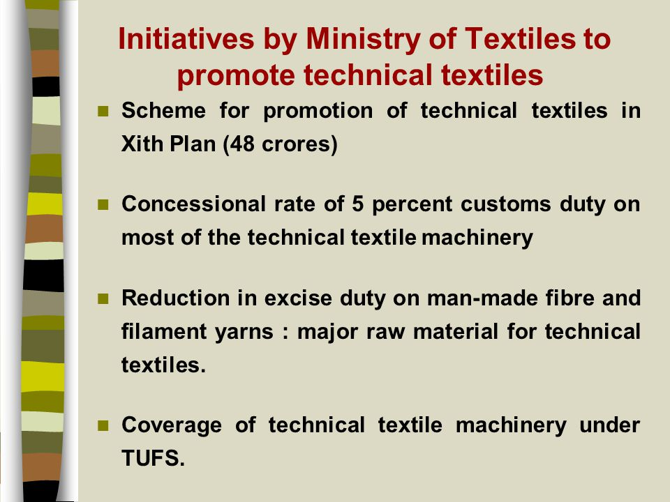 Initiatives by Ministry of Textiles to promote technical textiles Scheme for promotion of technical textiles in Xith Plan (48 crores) Concessional rate of 5 percent customs duty on most of the technical textile machinery Reduction in excise duty on man-made fibre and filament yarns : major raw material for technical textiles.