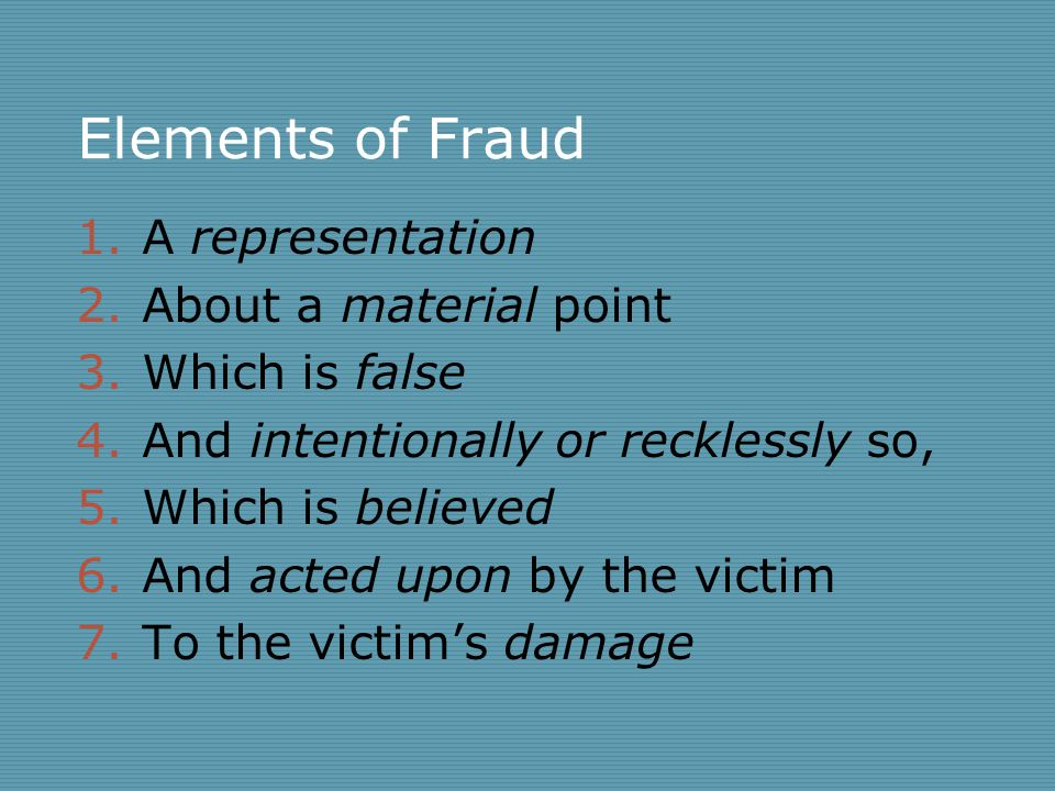 Elements of Fraud 1.A representation 2.About a material point 3.Which is false 4.And intentionally or recklessly so, 5.Which is believed 6.And acted upon by the victim 7.To the victim's damage