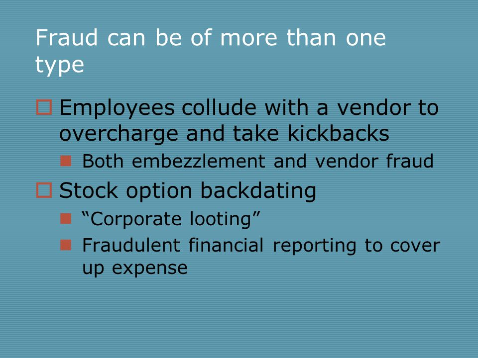 Fraud can be of more than one type  Employees collude with a vendor to overcharge and take kickbacks Both embezzlement and vendor fraud  Stock optio