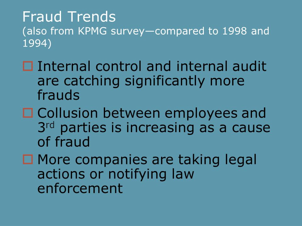 Fraud Trends (also from KPMG survey—compared to 1998 and 1994)  Internal control and internal audit are catching significantly more frauds  Collusion between employees and 3 rd parties is increasing as a cause of fraud  More companies are taking legal actions or notifying law enforcement