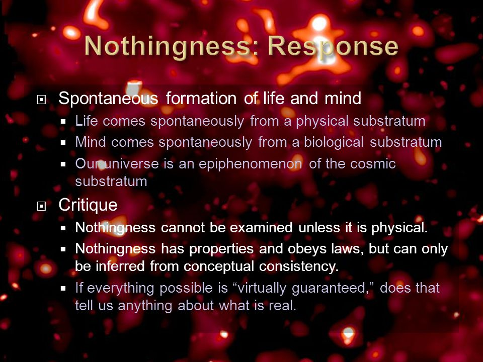  Spontaneous formation of life and mind  Life comes spontaneously from a physical substratum  Mind comes spontaneously from a biological substratum  Our universe is an epiphenomenon of the cosmic substratum  Critique  Nothingness cannot be examined unless it is physical.