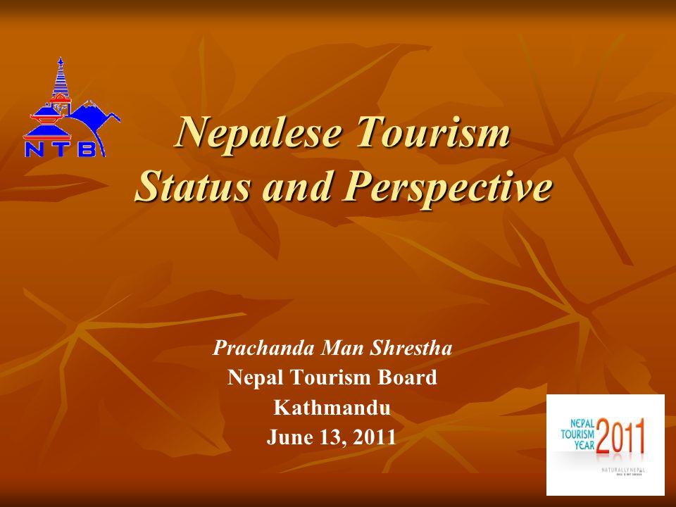Nepalese Tourism Status and Perspective Prachanda Man Shrestha Nepal Tourism Board Kathmandu June 13, 2011