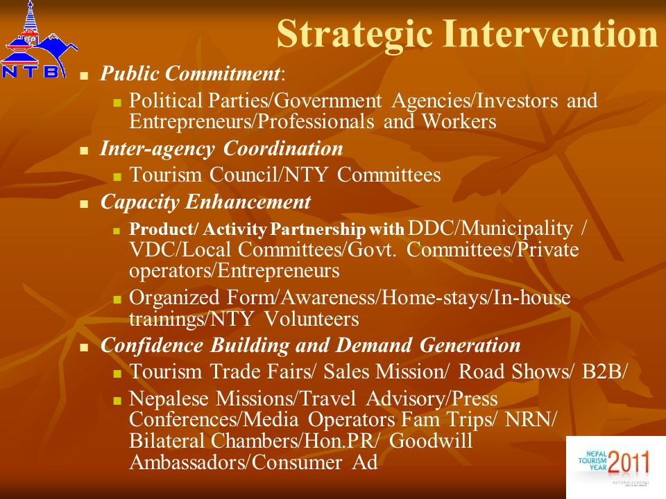 Strategic Intervention Public Commitment: Political Parties/Government Agencies/Investors and Entrepreneurs/Professionals and Workers Inter-agency Coordination Tourism Council/NTY Committees Capacity Enhancement Product/ Activity Partnership with DDC/Municipality / VDC/Local Committees/Govt.