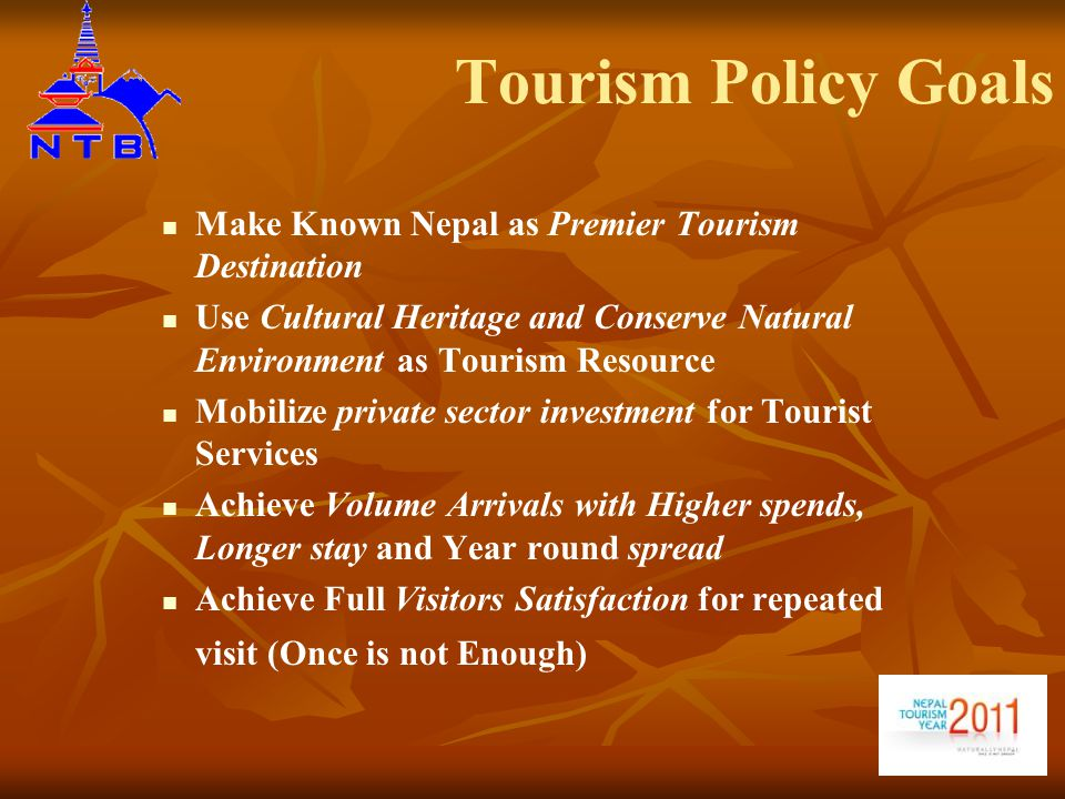 Tourism Policy Goals Make Known Nepal as Premier Tourism Destination Use Cultural Heritage and Conserve Natural Environment as Tourism Resource Mobilize private sector investment for Tourist Services Achieve Volume Arrivals with Higher spends, Longer stay and Year round spread Achieve Full Visitors Satisfaction for repeated visit (Once is not Enough)