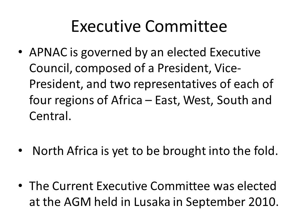 Executive Committee APNAC is governed by an elected Executive Council, composed of a President, Vice- President, and two representatives of each of four regions of Africa – East, West, South and Central.