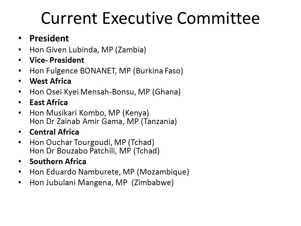 Current Executive Committee President Hon Given Lubinda, MP (Zambia) Vice- President Hon Fulgence BONANET, MP (Burkina Faso) West Africa Hon Osei Kyei Mensah-Bonsu, MP (Ghana) East Africa Hon Musikari Kombo, MP (Kenya) Hon Dr Zainab Amir Gama, MP (Tanzania) Central Africa Hon Ouchar Tourgoudi, MP (Tchad) Hon Dr Bouzabo Patchili, MP (Tchad) Southern Africa Hon Eduardo Namburete, MP (Mozambique) Hon Jubulani Mangena, MP (Zimbabwe)