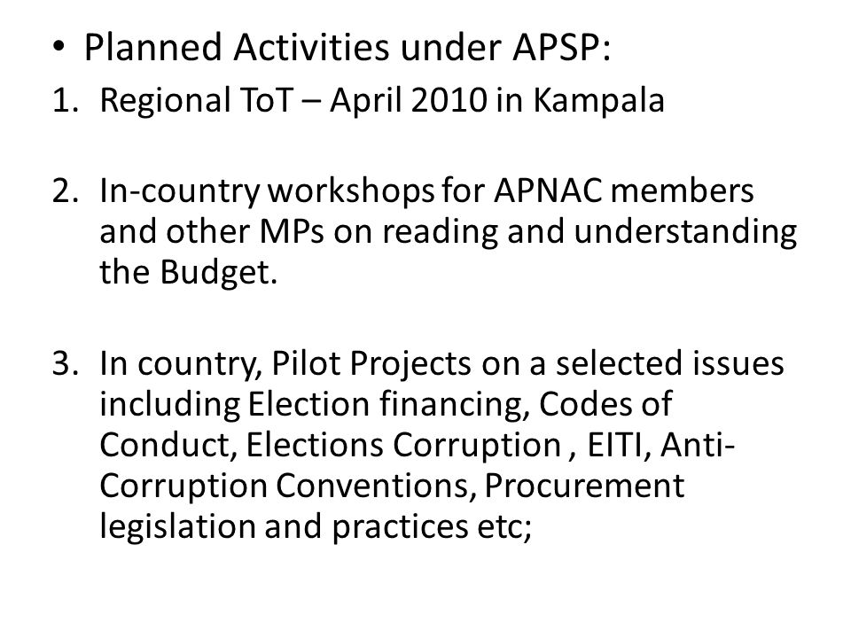 Planned Activities under APSP: 1.Regional ToT – April 2010 in Kampala 2.In-country workshops for APNAC members and other MPs on reading and understanding the Budget.