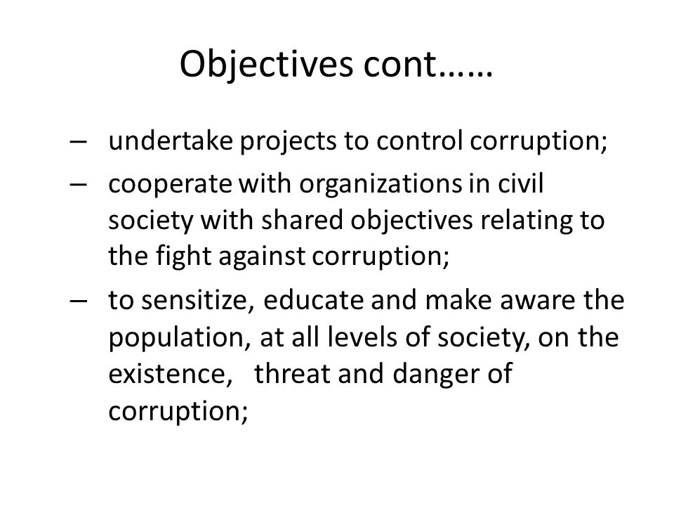 Objectives cont…… – undertake projects to control corruption; – cooperate with organizations in civil society with shared objectives relating to the fight against corruption; – to sensitize, educate and make aware the population, at all levels of society, on the existence, threat and danger of corruption;