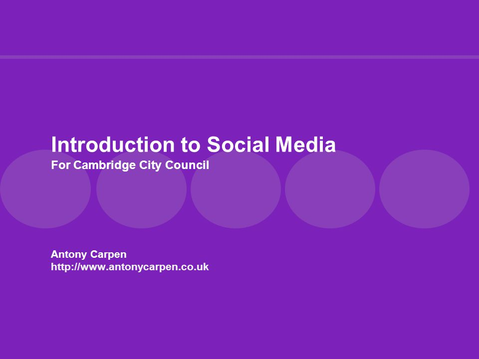 Introduction to Social Media For Cambridge City Council Antony Carpen http://www.antonycarpen.co.uk