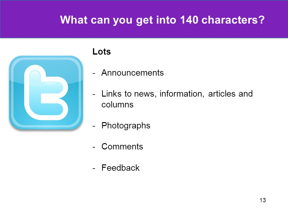 13 What can you get into 140 characters? Lots -Announcements -Links to news, information, articles and columns -Photographs -Comments -Feedback