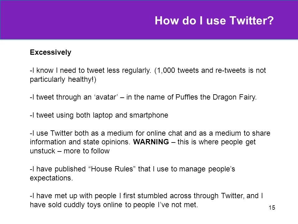 15 How do I use Twitter? Excessively -I know I need to tweet less regularly. (1,000 tweets and re-tweets is not particularly healthy!) -I tweet throug