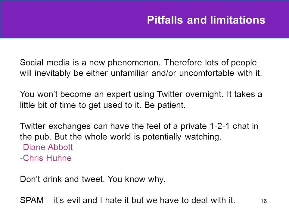 16 Pitfalls and limitations Social media is a new phenomenon. Therefore lots of people will inevitably be either unfamiliar and/or uncomfortable with