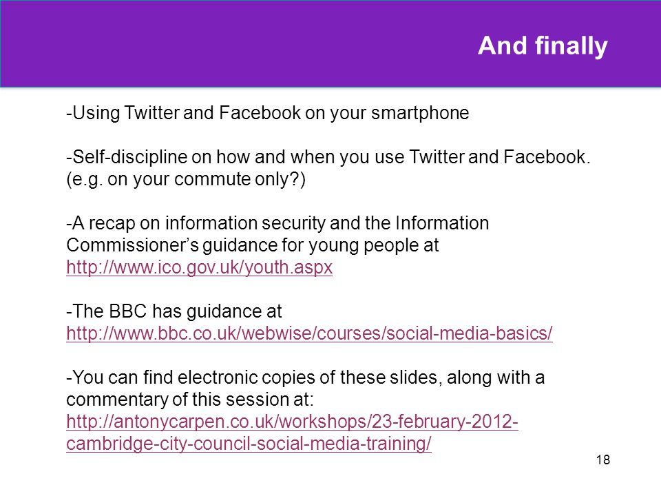 18 And finally -Using Twitter and Facebook on your smartphone -Self-discipline on how and when you use Twitter and Facebook. (e.g. on your commute onl