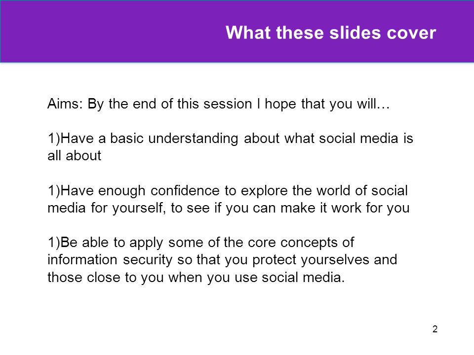2 What these slides cover Aims: By the end of this session I hope that you will… 1)Have a basic understanding about what social media is all about 1)Have enough confidence to explore the world of social media for yourself, to see if you can make it work for you 1)Be able to apply some of the core concepts of information security so that you protect yourselves and those close to you when you use social media.