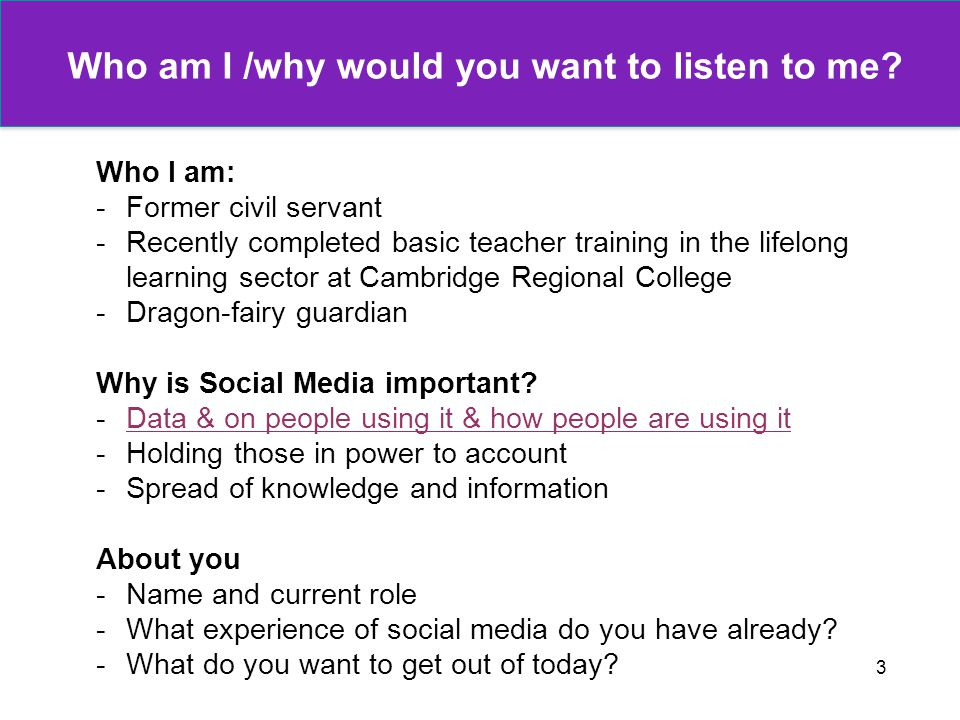 3 Who am I /why would you want to listen to me? Who I am: -Former civil servant -Recently completed basic teacher training in the lifelong learning se
