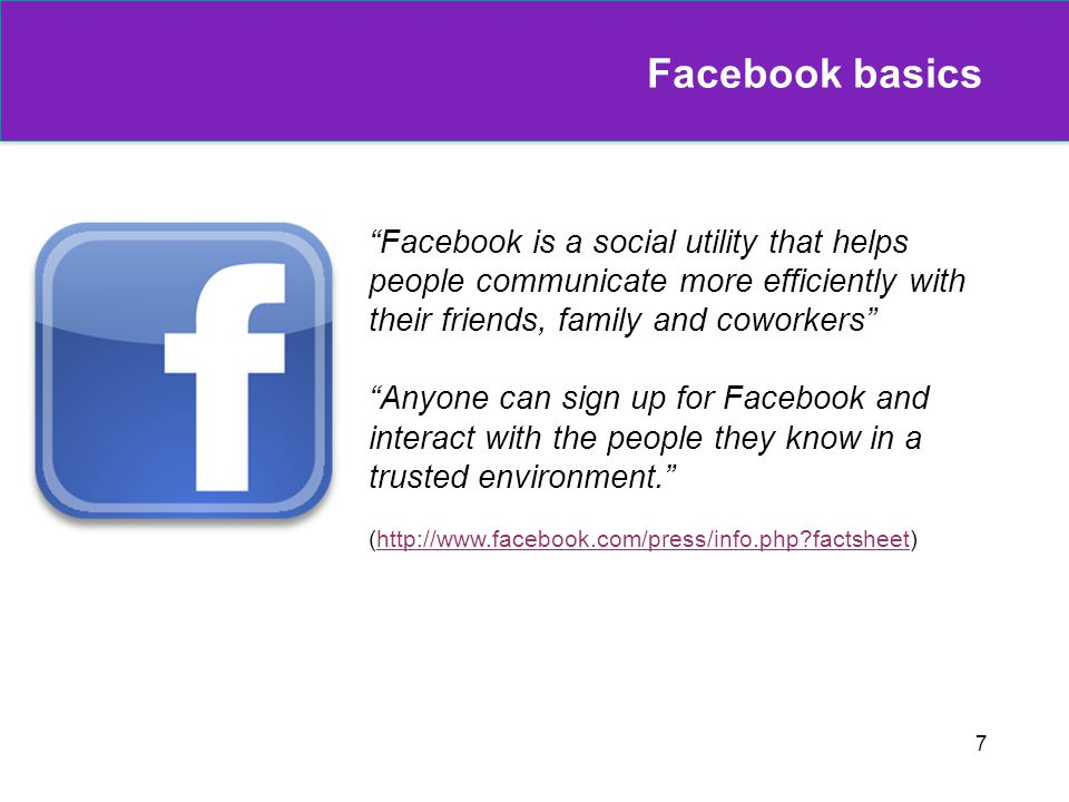7 Facebook basics Facebook is a social utility that helps people communicate more efficiently with their friends, family and coworkers Anyone can sign up for Facebook and interact with the people they know in a trusted environment. (http://www.facebook.com/press/info.php factsheet)http://www.facebook.com/press/info.php factsheet