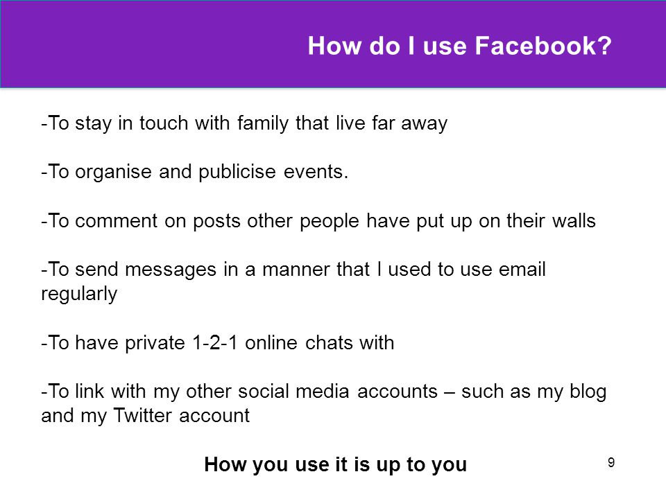 9 How do I use Facebook? -To stay in touch with family that live far away -To organise and publicise events. -To comment on posts other people have pu