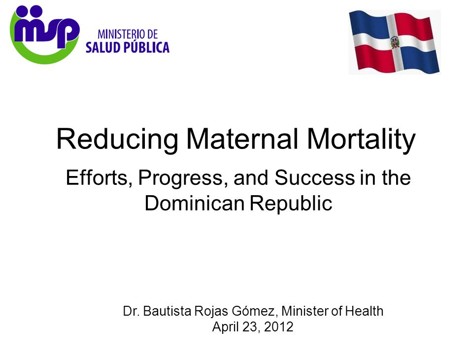 Dr. Bautista Rojas Gómez, Minister of Health April 23, 2012 Reducing Maternal Mortality Efforts, Progress, and Success in the Dominican Republic
