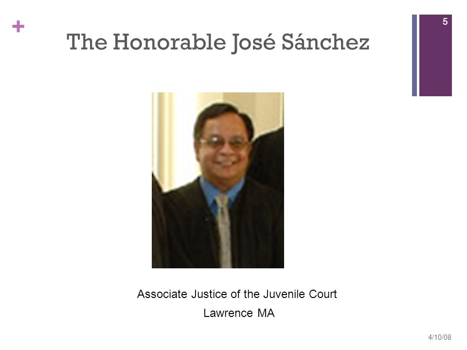 + The Honorable José Sánchez 4/10/08 5 Associate Justice of the Juvenile Court Lawrence MA
